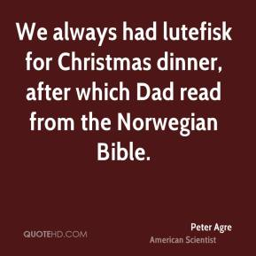 Peter Agre - We always had lutefisk for Christmas dinner, after which Dad read from the Norwegian Bible.