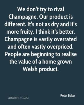 Peter Baker  - We don't try to rival Champagne. Our product is different. It's not as dry and it's more fruity. I think it's better. Champagne is vastly overrated and often vastly overpriced. People are beginning to realise the value of a home grown Welsh product.