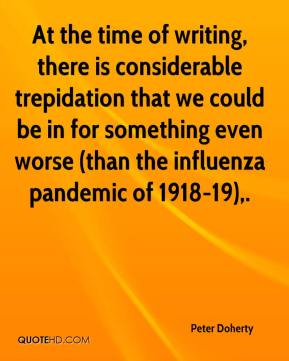 Peter Doherty  - At the time of writing, there is considerable trepidation that we could be in for something even worse (than the influenza pandemic of 1918-19).