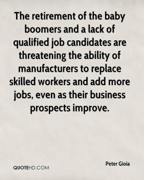 Peter Gioia  - The retirement of the baby boomers and a lack of qualified job candidates are threatening the ability of manufacturers to replace skilled workers and add more jobs, even as their business prospects improve.