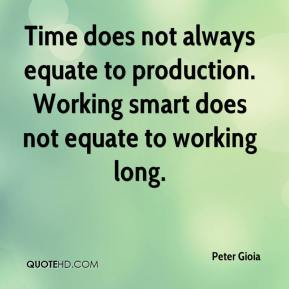 Peter Gioia  - Time does not always equate to production. Working smart does not equate to working long.