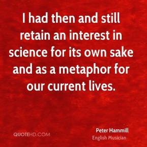 Peter Hammill - I had then and still retain an interest in science for its own sake and as a metaphor for our current lives.