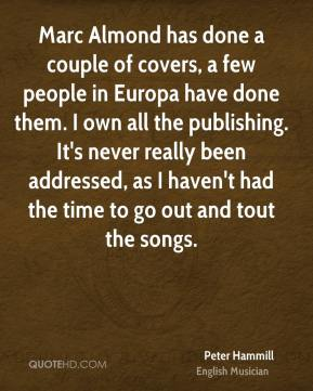 Peter Hammill - Marc Almond has done a couple of covers, a few people in Europa have done them. I own all the publishing. It's never really been addressed, as I haven't had the time to go out and tout the songs.