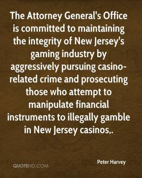 Peter Harvey  - The Attorney General's Office is committed to maintaining the integrity of New Jersey's gaming industry by aggressively pursuing casino-related crime and prosecuting those who attempt to manipulate financial instruments to illegally gamble in New Jersey casinos.
