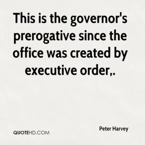 Peter Harvey  - This is the governor's prerogative since the office was created by executive order.