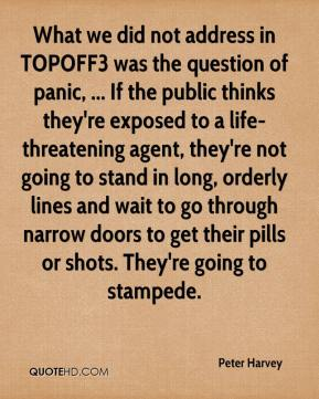Peter Harvey  - What we did not address in TOPOFF3 was the question of panic, ... If the public thinks they're exposed to a life-threatening agent, they're not going to stand in long, orderly lines and wait to go through narrow doors to get their pills or shots. They're going to stampede.