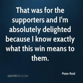 Peter Reid  - That was for the supporters and I'm absolutely delighted because I know exactly what this win means to them.