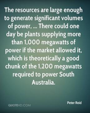 Peter Reid  - The resources are large enough to generate significant volumes of power, ... There could one day be plants supplying more than 1,000 megawatts of power if the market allowed it, which is theoretically a good chunk of the 1,200 megawatts required to power South Australia.