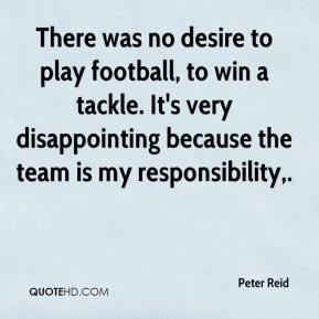 Peter Reid  - There was no desire to play football, to win a tackle. It's very disappointing because the team is my responsibility.