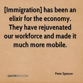 [Immigration] has been an elixir for the economy. They have rejuvenated our workforce and made it much more mobile.