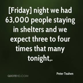 Peter Teahen  - [Friday] night we had 63,000 people staying in shelters and we expect three to four times that many tonight.