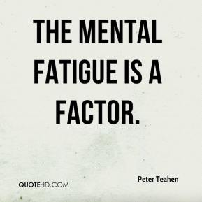 Peter Teahen  - The mental fatigue is a factor.