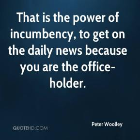 Peter Woolley  - That is the power of incumbency, to get on the daily news because you are the office-holder.
