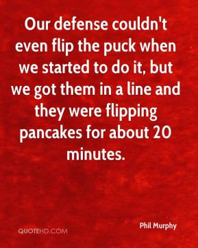 Phil Murphy  - Our defense couldn't even flip the puck when we started to do it, but we got them in a line and they were flipping pancakes for about 20 minutes.