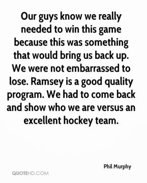 Phil Murphy  - Our guys know we really needed to win this game because this was something that would bring us back up. We were not embarrassed to lose. Ramsey is a good quality program. We had to come back and show who we are versus an excellent hockey team.