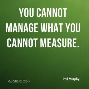 Phil Murphy  - You cannot manage what you cannot measure.