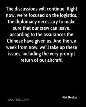Phil Reeker  - The discussions will continue. Right now, we're focused on the logistics, the diplomacy necessary to make sure that our crew can leave, according to the assurances the Chinese have given us. And then, a week from now, we'll take up these issues, including the very prompt return of our aircraft.