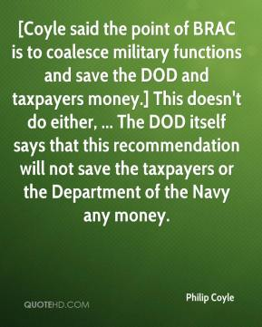Philip Coyle  - [Coyle said the point of BRAC is to coalesce military functions and save the DOD and taxpayers money.] This doesn't do either, ... The DOD itself says that this recommendation will not save the taxpayers or the Department of the Navy any money.