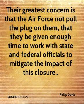 Philip Coyle  - Their greatest concern is that the Air Force not pull the plug on them, that they be given enough time to work with state and federal officials to mitigate the impact of this closure.