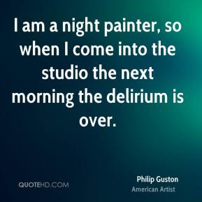 Philip Guston - I am a night painter, so when I come into the studio the next morning the delirium is over.