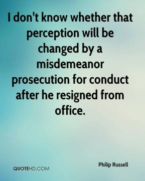 Philip Russell  - I don't know whether that perception will be changed by a misdemeanor prosecution for conduct after he resigned from office.