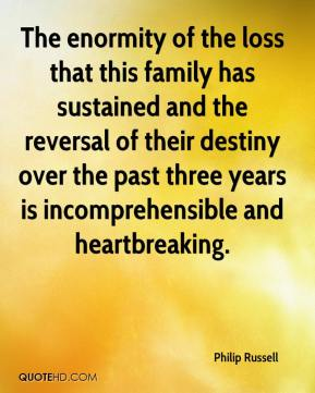 Philip Russell  - The enormity of the loss that this family has sustained and the reversal of their destiny over the past three years is incomprehensible and heartbreaking.