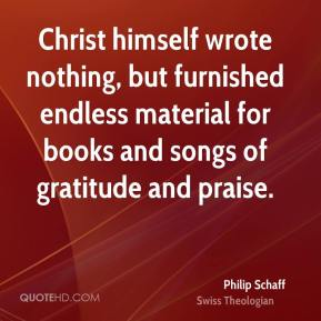 Philip Schaff - Christ himself wrote nothing, but furnished endless material for books and songs of gratitude and praise.
