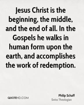 Jesus Christ is the beginning, the middle, and the end of all. In the Gospels he walks in human form upon the earth, and accomplishes the work of redemption.