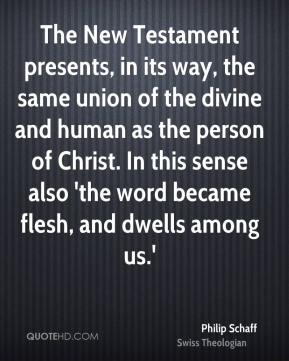 Philip Schaff - The New Testament presents, in its way, the same union of the divine and human as the person of Christ. In this sense also 'the word became flesh, and dwells among us.'