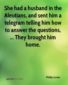 Phillip Levine  - She had a husband in the Aleutians, and sent him a telegram telling him how to answer the questions, ... They brought him home.