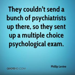 Phillip Levine  - They couldn't send a bunch of psychiatrists up there, so they sent up a multiple choice psychological exam.
