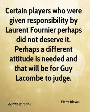 Certain players who were given responsibility by Laurent Fournier perhaps did not deserve it. Perhaps a different attitude is needed and that will be for Guy Lacombe to judge.