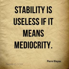 Pierre Blayau  - Stability is useless if it means mediocrity.