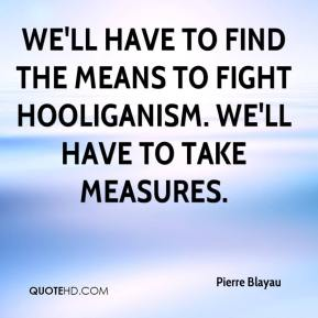 We'll have to find the means to fight hooliganism. We'll have to take measures.