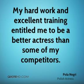 My hard work and excellent training entitled me to be a better actress than some of my competitors.