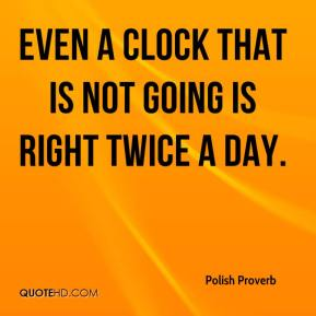 Polish Proverb  - Even a clock that is not going is right twice a day.