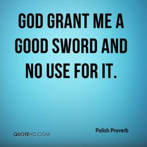 God grant me a good sword and no use for it.