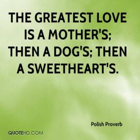 Polish Proverb  - The greatest love is a mother's; then a dog's; then a sweetheart's.