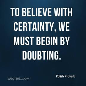 To believe with certainty, we must begin by doubting.