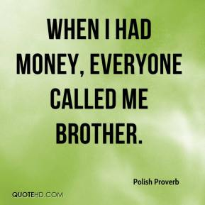 When I had money, everyone called me brother.