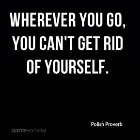 Wherever you go, you can't get rid of yourself.