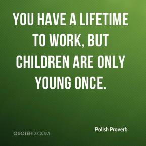 You have a lifetime to work, but children are only young once.