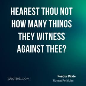 Pontius Pilate - Hearest thou not how many things they witness against thee?