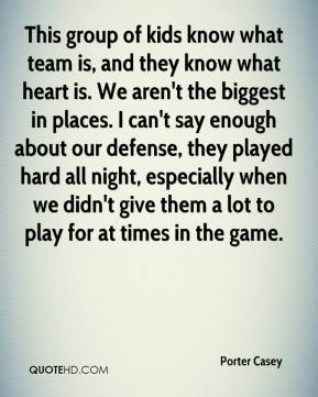 This group of kids know what team is, and they know what heart is. We aren't the biggest in places. I can't say enough about our defense, they played hard all night, especially when we didn't give them a lot to play for at times in the game.
