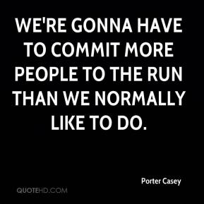 We're gonna have to commit more people to the run than we normally like to do.