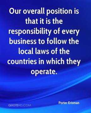 Porter Erisman  - Our overall position is that it is the responsibility of every business to follow the local laws of the countries in which they operate.