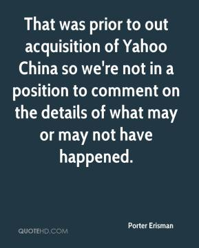Porter Erisman  - That was prior to out acquisition of Yahoo China so we're not in a position to comment on the details of what may or may not have happened.