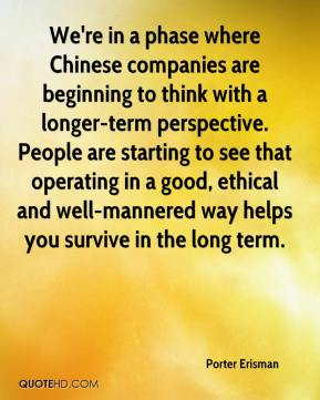 Porter Erisman  - We're in a phase where Chinese companies are beginning to think with a longer-term perspective. People are starting to see that operating in a good, ethical and well-mannered way helps you survive in the long term.
