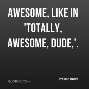 Awesome, like in 'totally, awesome, dude,'.