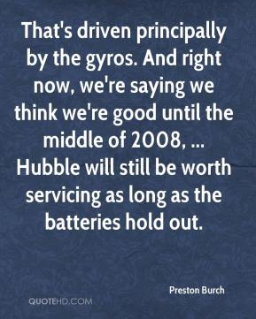 That's driven principally by the gyros. And right now, we're saying we think we're good until the middle of 2008, ... Hubble will still be worth servicing as long as the batteries hold out.